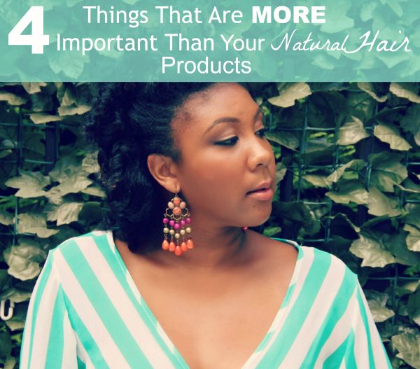 4 Things That Are More Important Than Using The Right Natural Hair Products