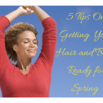 5 Tips For Getting Your Natural Hair and Body Ready For Spring