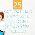 25 Natural Hair Products You Didn't Know You Needed & Why